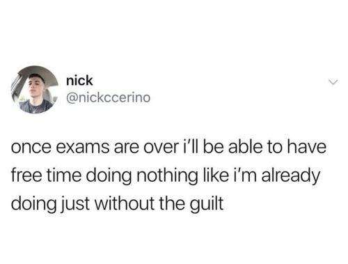 Free Time: nick  @nickccerino  once exams are over i'll be able to have  free time doing nothing like i'm already  doing just without the guilt