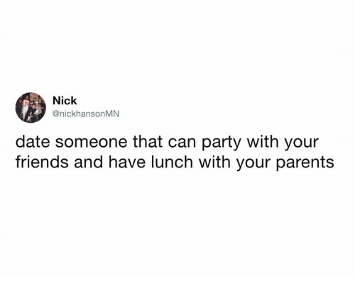 Dank, Friends, and Parents: Nick  @nickhansonMN  date someone that can party with your  friends and have lunch with your parents