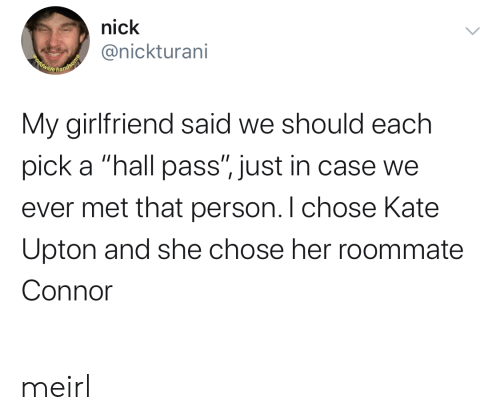 """Roommate: nick  @nickturani  Beldwide handsome  My girlfriend said we should each  pick a """"hall pass"""", just in case we  ever met that person. I chose Kate  Upton and she chose her roommate  Connor meirl"""