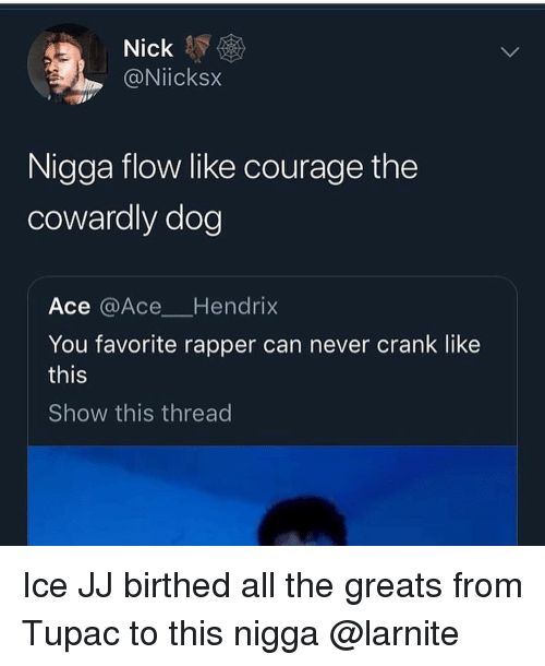 Courage the Cowardly Dog: Nick  @Niicksx  Nigga flow like courage the  cowardly dog  Ace @Ace Hendrix  You favorite rapper can never crank like  this  Show this thread Ice JJ birthed all the greats from Tupac to this nigga @larnite