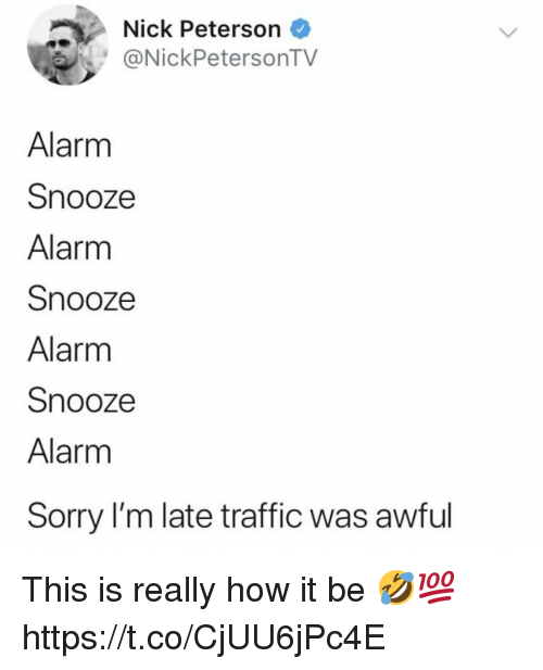 Sorry, Traffic, and Alarm: Nick Peterson  NickPetersonTV  Alarm  Snooze  Alarm  Snooze  Alarm  Snooze  Alarm  Sorry I'm late traffic was awful This is really how it be 🤣💯 https://t.co/CjUU6jPc4E