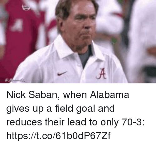 Nick Saban, Sports, and Alabama: Nick Saban, when Alabama gives up a field goal and reduces their lead to only 70-3: https://t.co/61b0dP67Zf