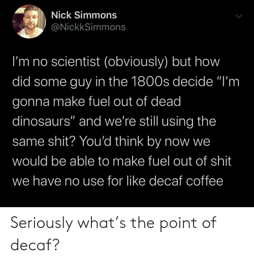 "decaf coffee: Nick Simmons  @NickkSimmons  I'm no scientist (obviously) but how  did some guy in the 1800s decide ""I'm  gonna make fuel out of dead  dinosaurs"" and we're still using the  same shit? You'd think by now we  would be able to make fuel out of shit  we have no use for like decaf coffee Seriously what's the point of decaf?"