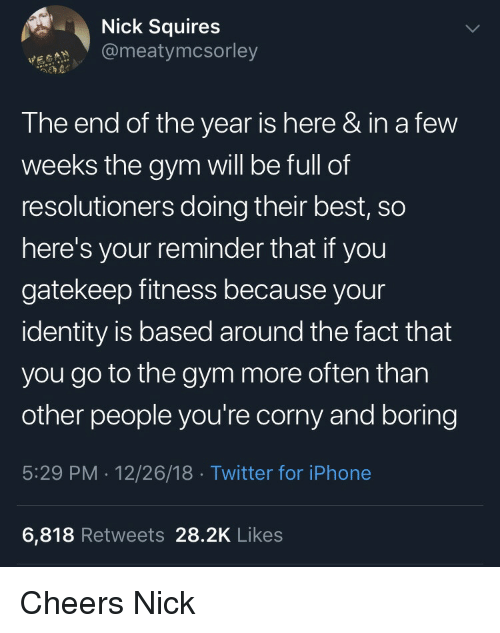 End Of The Year: Nick Squires  @meatymcsorley  The end of the year is here & in a few  weeks the gym will be full of  resolutioners doing their best, so  here's your reminder that if you  gatekeep fitness because your  identity is based around the fact that  you go to the gym more often than  other people you're corny and boring  5:29 PM . 12/26/18 Twitter for iPhone  6,818 Retweets 28.2K Likes Cheers Nick