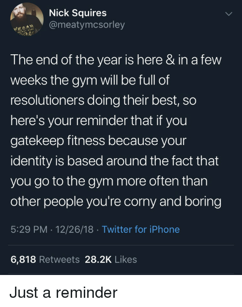 End Of The Year: Nick Squires  @meatymcsorley  The end of the year is here & in a few  weeks the gym will be full of  resolutioners doing their best, so  here's your reminder that if you  gatekeep fitness because your  identity is based around the fact that  you go to the gym more often than  other people you're corny and boring  5:29 PM . 12/26/18 Twitter for iPhone  6,818 Retweets 28.2K Likes Just a reminder