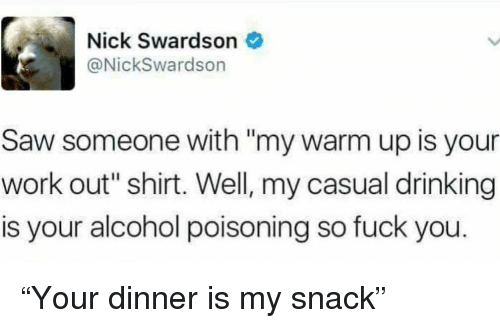 "alcohol poisoning: Nick Swardson  @NickSwardson  Saw someone with ""my warm up is your  work out"" shirt. Well, my casual drinking  is your alcohol poisoning so fuck you. ""Your dinner is my snack"""