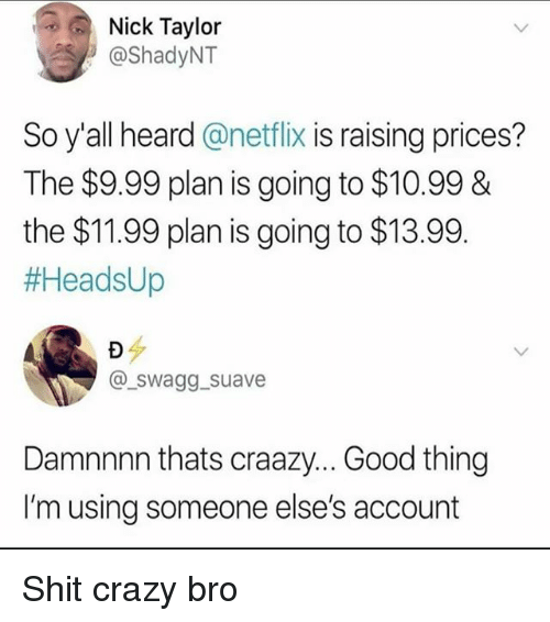 Damnnnn: Nick Taylor  @ShadyNT  So y'all heard @netflix is raising prices?  The $9.99 plan is going to $10.99 &  the $11.99 plan is going to $13.99.  #HeadsUp  @swagg suave  Damnnnn thats craazy... Good thing  I'm using someone else's account Shit crazy bro