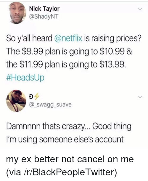 Damnnnn: Nick Taylor  @ShadyNT  So y'all heard @netflix is raising prices?  The $9.99 plan is going to $10.99 &  the $11.99 plan is going to $13.99  #HeadsUp  @_swagg_suave  Damnnnn thats craazy... Good thing  I'm using someone else's account <p>my ex better not cancel on me (via /r/BlackPeopleTwitter)</p>