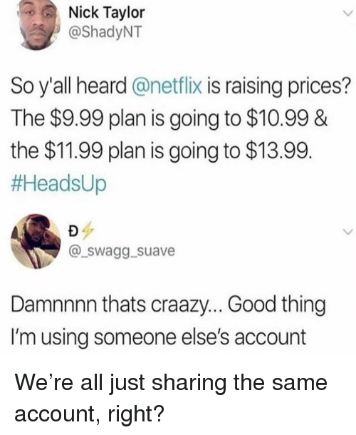 Damnnnn: Nick Taylor  @ShadyNT  So y'all heard @netflix is raising prices?  The $9.99 plan is going to $10.99&  the $11.99 plan is going to $13.99  #AeadsUp  @_swagg._suave  Damnnnn thats craazy... Good thing  I'm using someone else's account We're all just sharing the same account, right?