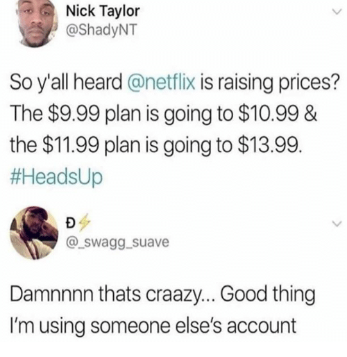Damnnnn: Nick Taylor  @ShadyNT  So y'all heard @netflix is raising prices?  The $9.99 plan is going to $10.99&  the $11.99 plan is going to $13.99.  #AeadsUp  @_swagg. suave  Damnnnn thats craazy... Good thing  I'm using someone else's account
