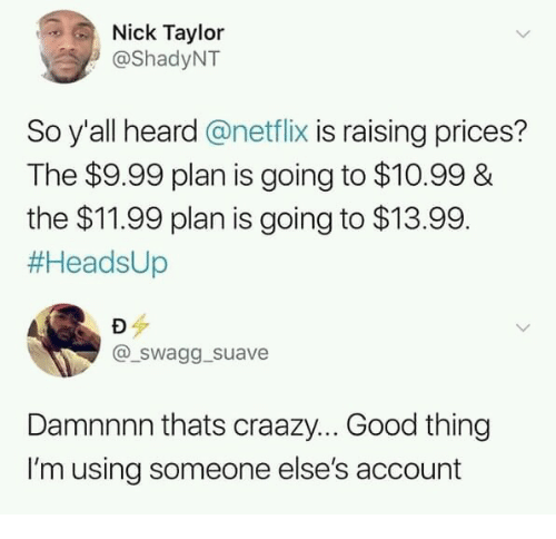 Netflix, Good, and Nick: Nick Taylor  @ShadyNT  So y'all heard @netflix is raising prices?  The $9.99 plan is going to $10.99 &  the $11.99 plan is going to $13.99.  #HeadsUp  aur  @_swagg _suave  Damnnnn thats craazy... Good thing  I'm using someone else's account