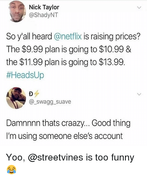 Damnnnn: Nick Taylor  @ShadyNT  So y'all heard@netflix is raising prices?  The $9.99 plan is going to $10.998&  the $11.99 plan is going to $13.99  #AeadsUp  @swagg_suave  Damnnnn thats craazy... Good thing  I'm using someone else's account Yoo, @streetvines is too funny😂