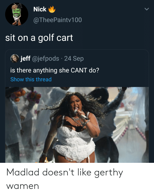 golf cart: Nick  @TheePaintv 100  sit on a golf cart  jeff @jefpods · 24 Sep  is there anything she CANT do?  Show this thread Madlad doesn't like gerthy wamen