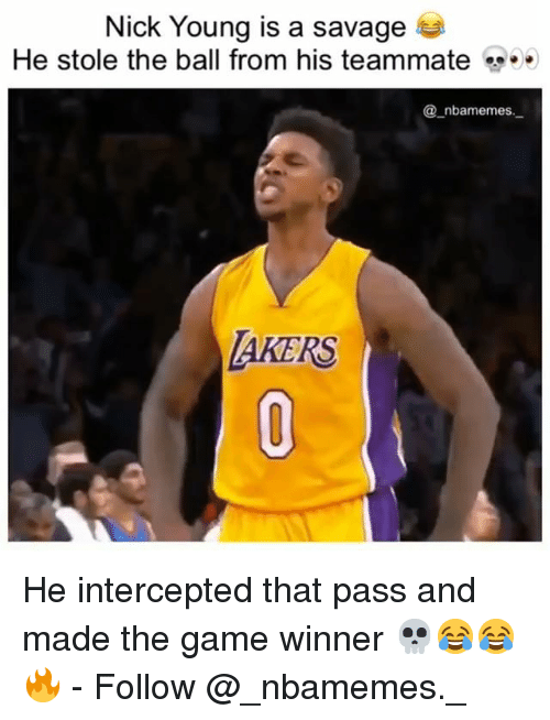 Memes, Nick Young, and Savage: Nick Young is a savage  He stole the ball from his teammate  _nbamemes.  AKERS He intercepted that pass and made the game winner 💀😂😂🔥 - Follow @_nbamemes._