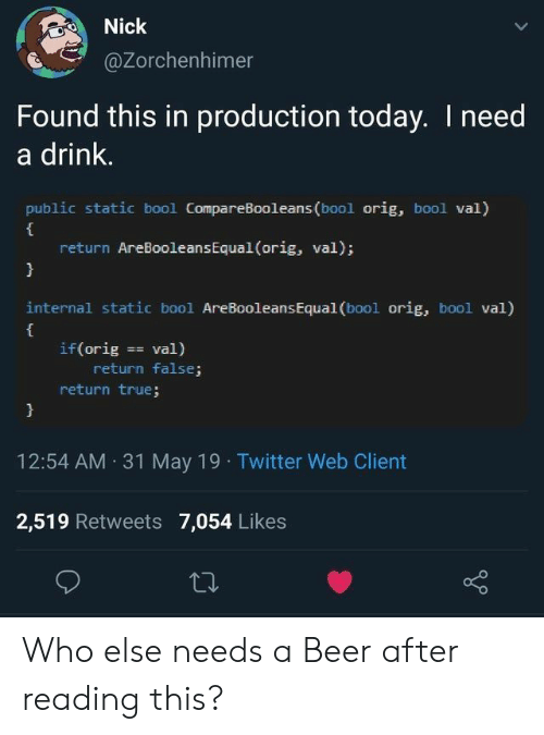 Nick: Nick  @Zorchenhimer  Found this in production today. I need  a drink.  public static bool CompareBooleans (bool orig, bool val)  return AreBooleans Equal (orig, val);  }  internal static bool AreBooleans Equal (bool orig, bool val)  if (orig val)  return false;  return true;  }  12:54 AM 31 May 19 Twitter Web Client  2,519 Retweets 7,054 Likes Who else needs a Beer after reading this?