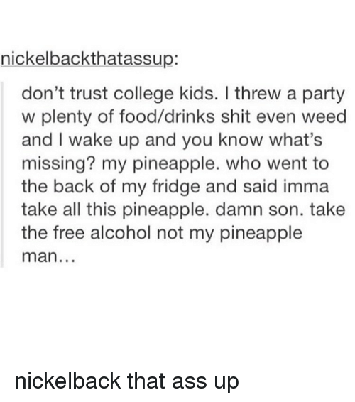 Pineappl: nickelback thatassup  don't trust college kids. threw a party  w plenty of food/drinks shit even weed  and I wake up and you know what's  missing? my pineapple. who went to  the back of my fridge and said imma  take all this pineapple. damn son. take  the free alcohol not my pineapple  man nickelback that ass up