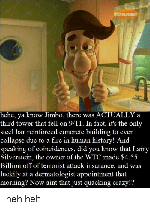 Dermatologist: NICKELODEON  hehe, ya know Jimbo, there was ACTUALLY a  third tower that fell on 9/11. In fact, it's the only  steel bar reinforced concrete building to ever  collapse due to a fire in human history! And  speaking of coincidences, did you know that Larry  Silverstein, the owner of the WTC made $4.55  Billion off of terrorist attack insurance, and was  luckily at a dermatologist appointment that  morning? Now aint that just quacking crazy!? heh heh