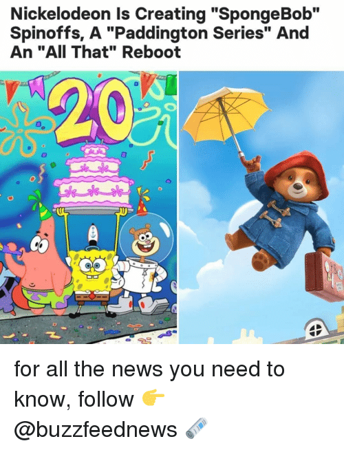 "Nickelodeon: Nickelodeon Is Creating ""SpongeBob""  Spinoffs, A ""Paddington Series"" And  An ""AII That"" Reboot  T. for all the news you need to know, follow 👉 @buzzfeednews 🗞"