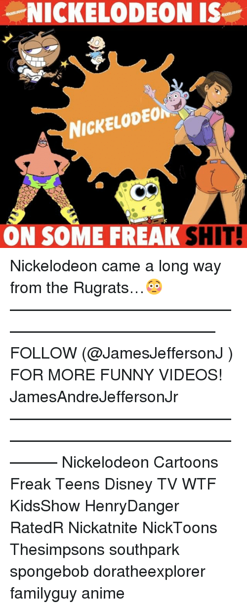 nickelodeon cartoons: NICKELODEON IS  NICKELODEON  ON SOME FREAK  SHIT! Nickelodeon came a long way from the Rugrats…😳 ——————————————————————————— FOLLOW (@JamesJeffersonJ ) FOR MORE FUNNY VIDEOS! JamesAndreJeffersonJr ——————————————————————————————— Nickelodeon Cartoons Freak Teens Disney TV WTF KidsShow HenryDanger RatedR Nickatnite NickToons Thesimpsons southpark spongebob doratheexplorer familyguy anime