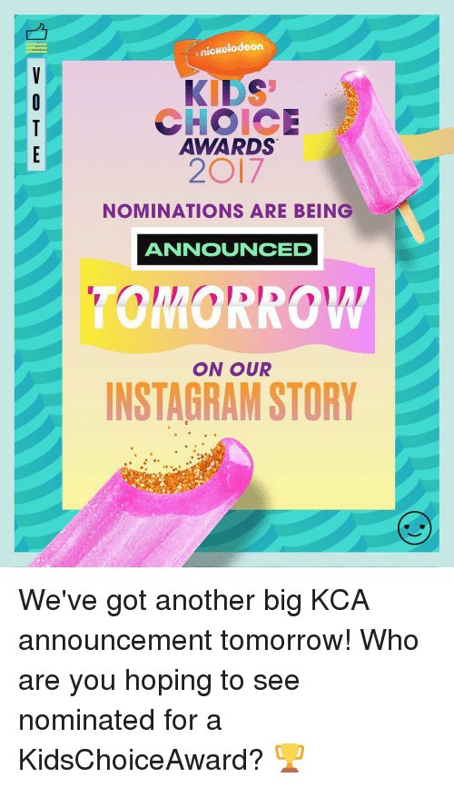Memes, Nickelodeon, and Nickelodeon Kids' Choice Awards: nickelodeon  KIDS  CHOICE  AWARDS  2O17  NOMINATIONS ARE BEING  ANNOUNCED  ON OUR  INSTAGRAM STORY We've got another big KCA announcement tomorrow! Who are you hoping to see nominated for a KidsChoiceAward? 🏆