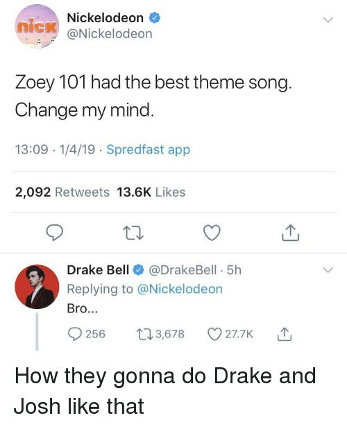 Nickelodeon: Nickelodeon  nick @Nickelodeon  Zoey TOT nad the best theme song  Change my mind  13:09 -1/4/19 Spredfast app  2,092 Retweets 13.6K Likes  Drake Bell@DrakeBell 5h  Replying to @Nickelodeon  Bro.  56 t3,678 O27.7K How they gonna do Drake and Josh like that