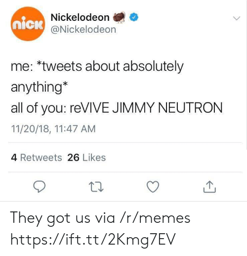 jimmy neutron: Nickelodeon  @Nickelodeon  nick  me: *tweets about absolutely  anything*  all of you: reVIVE JIMMY NEUTRON  11/20/18, 11:47 AM  4 Retweets 26 Likes They got us via /r/memes https://ift.tt/2Kmg7EV
