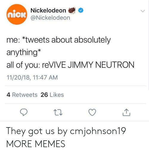 jimmy neutron: Nickelodeon  @Nickelodeon  nick  me: *tweets about absolutely  anything*  all of you: reVIVE JIMMY NEUTRON  11/20/18, 11:47 AM  4 Retweets 26 Likes They got us by cmjohnson19 MORE MEMES