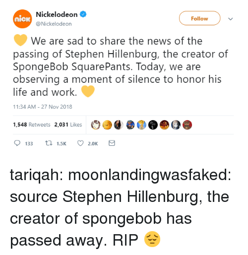 Nickelodeon: Nickelodeon  @Nickelodeon  nicw  Followv  We are sad to share the news of the  passing of Stephen Hillenburg, the creator of  SpongeBob SquarePants. Today, we are  observing a moment of silence to honor his  life and work.  1:34 AM-27 Nov 2018  1,548 Retweets 2,031 Likes  ОО@  О@ DO  133  1.5K  2.0K tariqah: moonlandingwasfaked:  source Stephen Hillenburg, the creator of spongebob has passed away.   RIP 😔