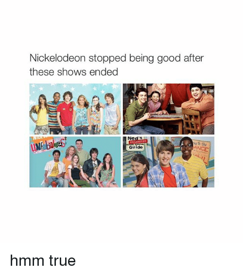 True: Nickelodeon stopped being good after  these shows ended  Ne  DECLASS  Guide hmm true