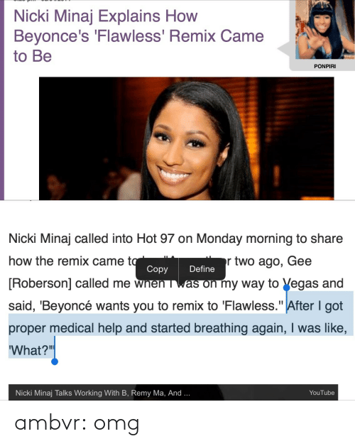 """remy ma: Nicki Minaj Explains How  Beyonce's 'Flawless' Remix Came  to Be  PONPIRI   Nicki Minaj called into Hot 97 on Monday morning to share  how the remix came to  Copy  r two ago, Gee  Define  [Roberson] called me wnen was on my way to Vegas and  said, 'Beyoncé wants you to remix to 'Flawless."""" After I got  proper medical help and started breathing again, I was like,  'What?""""  Nicki Minaj Talks Working With B, Remy Ma, And ...  YouTube ambvr:  omg"""