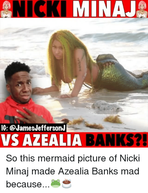 Memes, Nicki Minaj, and Banks: NICKI MINAJ  IG: @JamesJeffersonJ  VS AZEALIA  BANKS? So this mermaid picture of Nicki Minaj made Azealia Banks mad because...🐸☕️