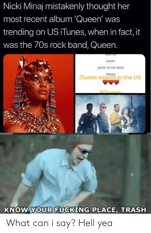 nicki: Nicki Minaj mistakenly thought her  most recent album 'Queen' was  trending on US iTunes, when in fact, it  was the 70s rock band, Queen.  queen  panic! at the disco  halse  iTunes search in the US  KNOW YOUR FUCKING PLACE, TRASH What can i say? Hell yea