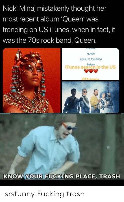nicki: Nicki Minaj mistakenly thought her  most recent album 'Queen' was  trending on US iTunes, when in fact, it  was the 70s rock band, Queen.  queen  panic! at the disco  halse  iTunes search in the US  KNOW YOUR FUCKING PLACE, TRASH srsfunny:Fucking trash