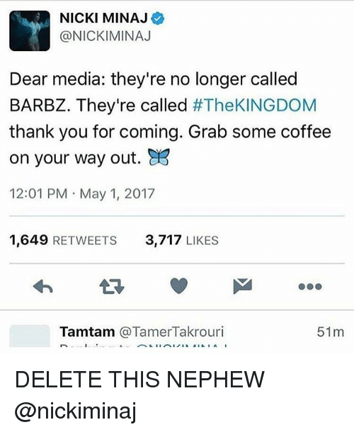 Memes, Nicki Minaj, and Thank You: NICKI MINAJ  @NICKI MINAJ  Dear media: they're no longer called  BARBZ. They're called  #TheKINGDOM  thank you for coming. Grab some coffee  on your way out. a3  12:01 PM May 1, 2017  1,649  RETWEETS  3,717  LIKES  Tamtam  TamerTakrouri  51 m DELETE THIS NEPHEW @nickiminaj