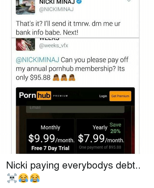 Memes, Nicki Minaj, and Porn Hub: NICKI MINAJ  @NICKI MINAJ  That's it? I'll send it tmrw. dm me ur  bank info babe. Next!  weeks vfx  @NICKIMINAJ Can you please pay off  my annual pornhub membership? Its  only $95.88  Porn  hub  PREMIUM  Login  Get Premium  Email  Yearly  Save  20%  Monthly  $9.99/month, $7.99  /month  Free 7 Day Trial  One payment of $95.88 Nicki paying everybodys debt..☠😂😂