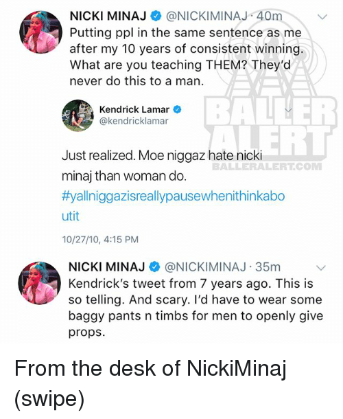 Kendrick Lamar, Memes, and Nicki Minaj: NICKI MINAJ @NICKIMINAJ 40m  Putting ppl in the same sentence as me  after my 10 years of consistent winning.  What are you teaching THEM? They'd  never do this to a man  BALLER  ERT  Kendrick Lamar  @kendricklamar  Just realized. Moe niggaz hate nicki  minaj than woman do  #yallniggazisreallypausewhenithinkabo  utit  10/27/10, 4:15 PM  BALLERALERTCOM  NICKI MINAJ @NICKIMINAJ-35m  Kendrick's tweet from 7 years ago. This is  so telling. And scary. I'd have to wear some  baggy pants n timbs for men to openly give  props From the desk of NickiMinaj (swipe)
