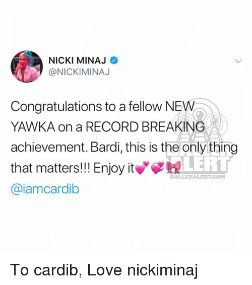 Love, Memes, and Nicki Minaj: NICKI MINAJ  @NICKIMINAJ  Congratulations to a fellow NEW  YAWKA on a RECORD BREAKING  achievement. Bardi, this is the only thing  that matters! Enjoy it  @iamcardib  LERT  BALLERALERT.COM To cardib, Love nickiminaj
