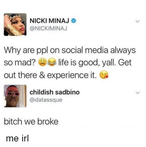 Bitch, Life, and Nicki Minaj: NICKI MINAJ  @NICKIMINAJ  Why are ppl on social media always  so mad? life is good, yall. Get  out there & experience it.  childish sadbino  @datassque  bitch we broke me irl