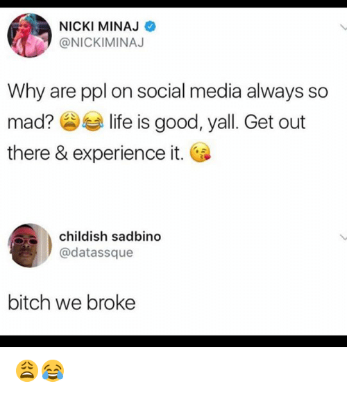 Bitch, Life, and Memes: NICKI MINAJ  @NICKIMINAJ  Why are ppl on social media always so  mad?参부 life is good, yall. Get out  there & experience it.  childish sadbino  @datassque  bitch we broke 😩😂