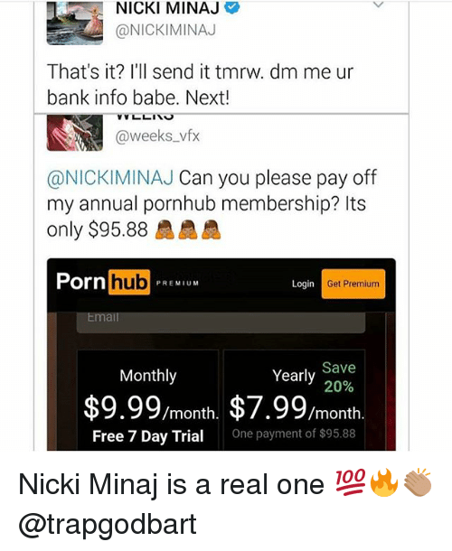 Memes, Nicki Minaj, and Porn Hub: NICKI MINAJ  ONICKIMINAJ  That's it? I'll send it tmrw. dm me ur  bank info babe. Next!  VL LIN  weeks  vfx  @NICKIMINAJ Can you please pay off  my annual pornhub membership? Its  only $95.88 AAA  Porn  hub  Login  Get Premium  PREM  Email  Save  Yearly  Monthly  20%  $9.99/month, $7.99  /month  Free 7 Day Trial  One payment of $95.88 Nicki Minaj is a real one 💯🔥👏🏽 @trapgodbart