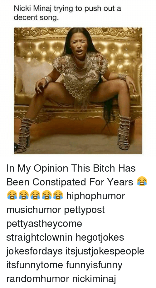 Bitch, Memes, and Nicki Minaj: Nicki Minaj trying to push out a  decent song. In My Opinion This Bitch Has Been Constipated For Years 😂😂😂😂😂😂 hiphophumor musichumor pettypost pettyastheycome straightclownin hegotjokes jokesfordays itsjustjokespeople itsfunnytome funnyisfunny randomhumor nickiminaj