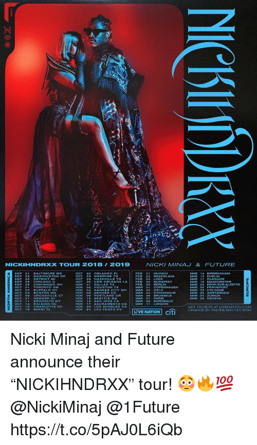 "las vegas nv: NICKIHNDRXX TOUUR 2018 2019  NICKI MINAJ& FUTURE  OCT 20 ORLANDO FL  OCT 23 MEMPHIS TN  OCT 28 NASHVILLE TN  OCT 30 NEW ORLEANS LA  NOV 01 DALLAS TX  NOV 02 HOUSTON TX  NOV 04 KANSAS CITY MO  NOV 06 DENVER CO  NOV 09 PORTLAND OR  NOV 10 SEATTLE WA  NOV 16 SAN JOSE CA  NOV 17 SACRAMENTO CA  NOV 20 LOS ANGELES CA  NOV 24 LAS VEGAS NV  FEB 21 MUNICH  FEB 22 BRATISLAVA  FEB 24 LODZ  FEB 25 BUDAPEST  FEB 28 BERLIN  MAR 01 COPENHAGEN  MAR 03 OSLO  MAR 04 STOCKHOLM  MAR 06 BRUSSELS  MAR O7PARIS  MAR 09 BORDEAUX  MAR 11 LONDON  MAR 14 BIRMiNGHAM  MAR 15 DUBLIN  MAR 17 GLASGOW  MAR 18 MANCHESTER  MAR 20 ESCH-SUR-ALZETTE  MAR 22 FRANKFURT  MAR 23 COLOGNE  MAR 25 AMSTERDAMM  MAR 27 ZURICH  MAR 28 GENEVA  SEP 21 BALTIMORE MD  SEP 23 WASHINGTON DC  SEP 26 DETROIT M  SEP 28 CHICAGO IL  SEP 29 CINCINNATI OH  OCT01TORONTO ON  OCT O2BUFFALO NY  OCT 04 BOSTON MA  OCT O5 UNCASVILLE  OCTO7NEWARK NJ  OCT11 BROOKLYN NY  n.  CT  O1 MHAENNOV24 LAS VEGAS NLVE NATION citi  GET TICKETS AT LIVENATION.COM  CHARGE BY PHONE 800.745.3000  OCT 19 MIAMI FL  LIVE NATION Cit Nicki Minaj and Future announce their ""NICKIHNDRXX"" tour! 😳🔥💯 @NickiMinaj @1Future https://t.co/5pAJ0L6iQb"