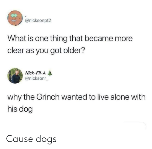 The Grinch: @nicksonpt2  What is one thing that became more  clear as you got older?  Nick-Fil-A  @nicksonr  why the Grinch wanted to live alone with  his dog Cause dogs
