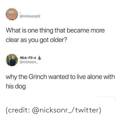 The Grinch: @nicksonpt2  What is one thing that became more  clear as you got older?  Nick-Fil-A  @nicksonr  why the Grinch wanted to live alone with  his dog (credit: @nicksonr_/twitter)