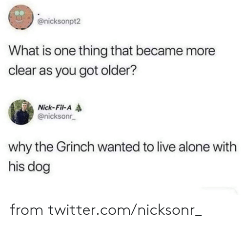 The Grinch: @nicksonpt2  What is one thing that became more  clear as you got older?  Nick-Fil-A  @nicksonr  why the Grinch wanted to live alone with  his dog from twitter.com/nicksonr_