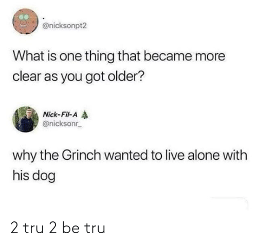 The Grinch: @nicksonpt2  What is one thing that became more  clear as you got older?  Nick-Fil-A  @nicksonr  why the Grinch wanted to live alone with  his dog 2 tru 2 be tru