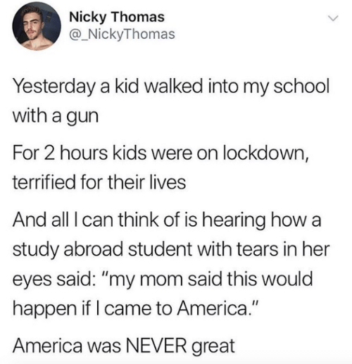 "nicky: Nicky Thomas  @_NickyThomas  Yesterday a kid walked into my school  with a gun  For 2 hours kids were on lockdown,  terrified for their lives  And all I can think of is hearing how a  study abroad student with tears in her  eyes said: ""my mom said this would  happen if I came to America.""  America was NEVER great"