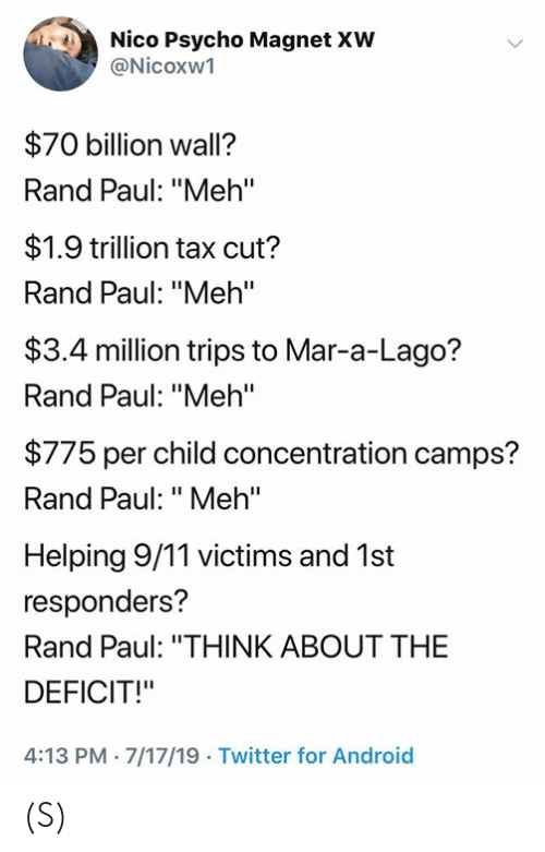 "rand: Nico Psycho Magnet XW  @Nicoxw1  $70 billion wall?  Rand Paul: ""Meh'""  $1.9 trillion tax cut?  Rand Paul: ""Meh'""  $3.4 million trips to Mar-a-Lago?  Rand Paul: ""Meh""  $775 per child concentration camps?  Rand Paul: ""Meh""  Helping 9/11 victims and 1st  responders?  Rand Paul: ""THINK ABOUT THE  DEFICIT!""  4:13 PM 7/17/19 Twitter for Android (S)"