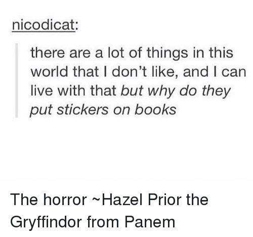 panem: nicodicat  there are a lot of things in this  world that l don't like, and I can  live with that but why do they  put stickers on books The horror ~Hazel Prior the Gryffindor from Panem