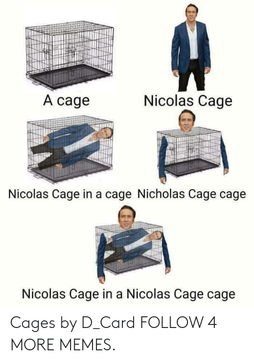 Cages: Nicolas Cage  A cage  Nicolas Cage in a cage Nicholas Cage cage  Nicolas Cage in a Nicolas Cage cage Cages by D_Card FOLLOW 4 MORE MEMES.